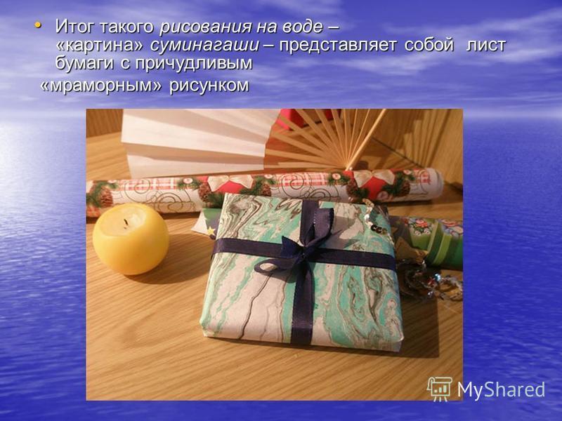 Итог такого рисования на воде – «картина» суминагаши – представляет собой лист бумаги с причудливым Итог такого рисования на воде – «картина» суминагаши – представляет собой лист бумаги с причудливым «мраморным» рисунком «мраморным» рисунком