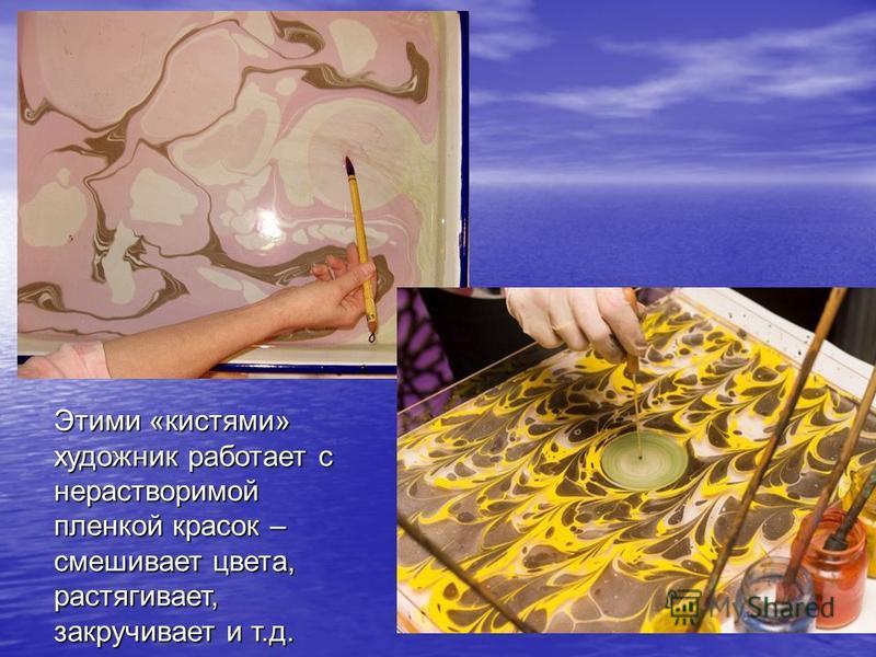 Этими «кистями» художник работает с нерастворимой пленкой красок – смешивает цвета, растягивает, закручивает и т.д.