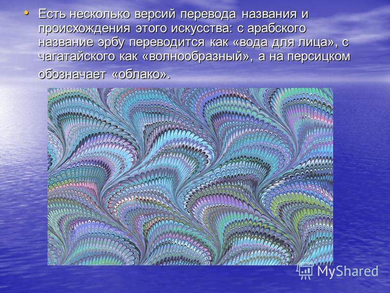 Есть несколько версий перевода названия и происхождения этого искусства: с арабского название эрбу переводится как «вода для лица», с чагатайского как «волнообразный», а на персицком обозначает «облако». Есть несколько версий перевода названия и прои
