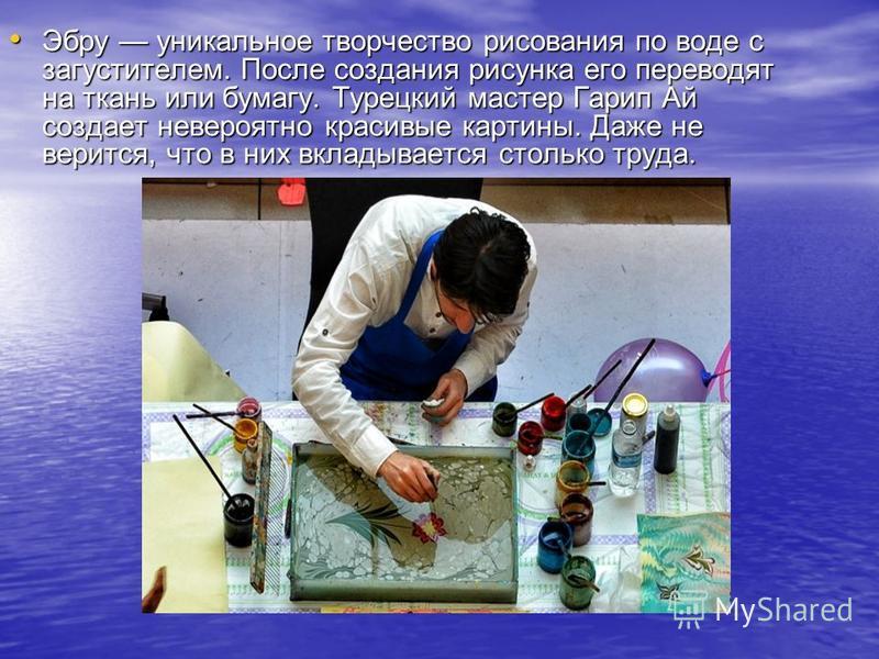 Эбру уникальное творчество рисования по воде с загустителем. После создания рисунка его переводят на ткань или бумагу. Турецкий мастер Гарип Ай создает невероятно красивые картины. Даже не верится, что в них вкладывается столько труда. Эбру уникально