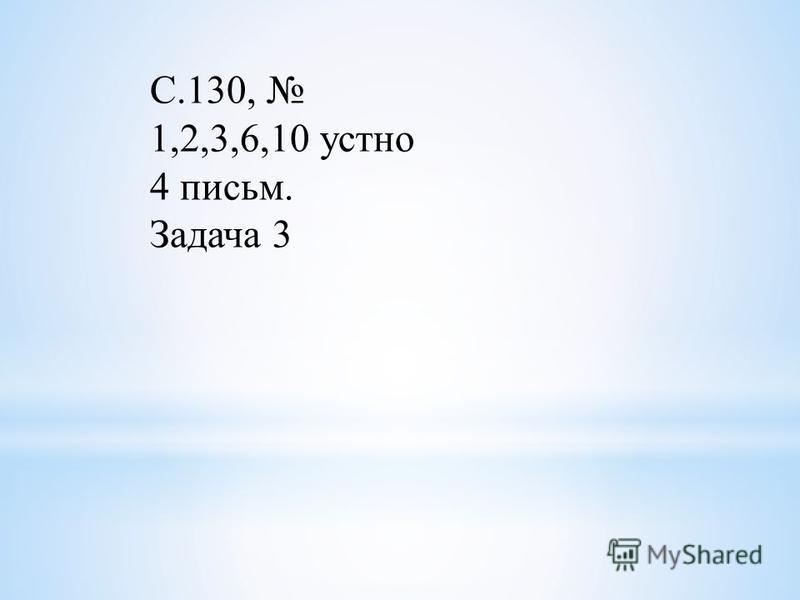 С.130, 1,2,3,6,10 устно 4 письмо. Задача 3