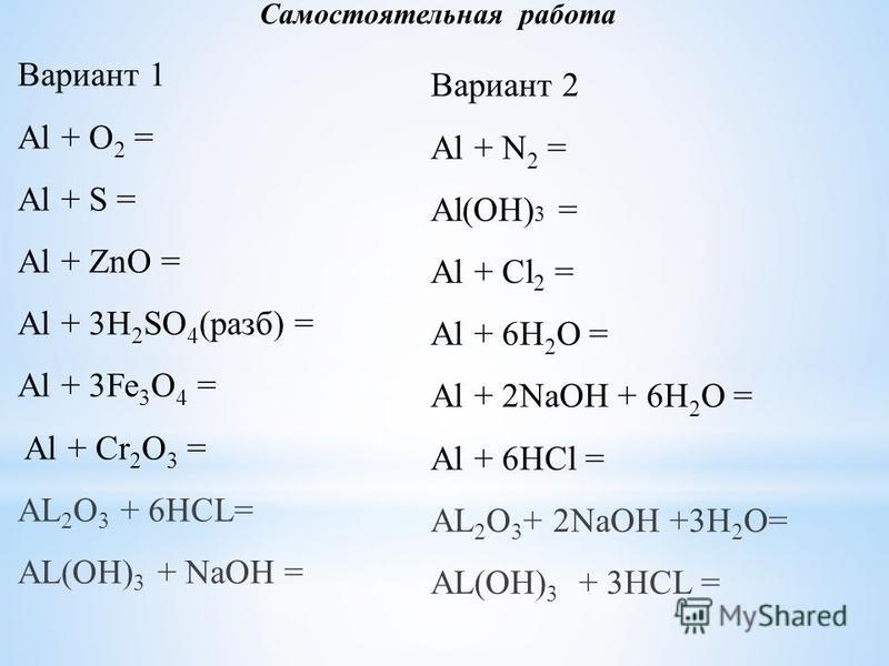 Вариант 1 Al + O 2 = Al + S = Al + ZnO = Al + 3H 2 SO 4 (разб) = Al + 3Fe 3 O 4 = Al + Cr 2 O 3 = AL 2 O 3 + 6HCL= AL(OH) 3 + NaOH = Самостоятельная работа Вариант 2 Al + N 2 = Al(ОН) 3 = Al + Cl 2 = Al + 6H 2 O =  Al + 2NaOH + 6H 2 O = Al + 6HCl =