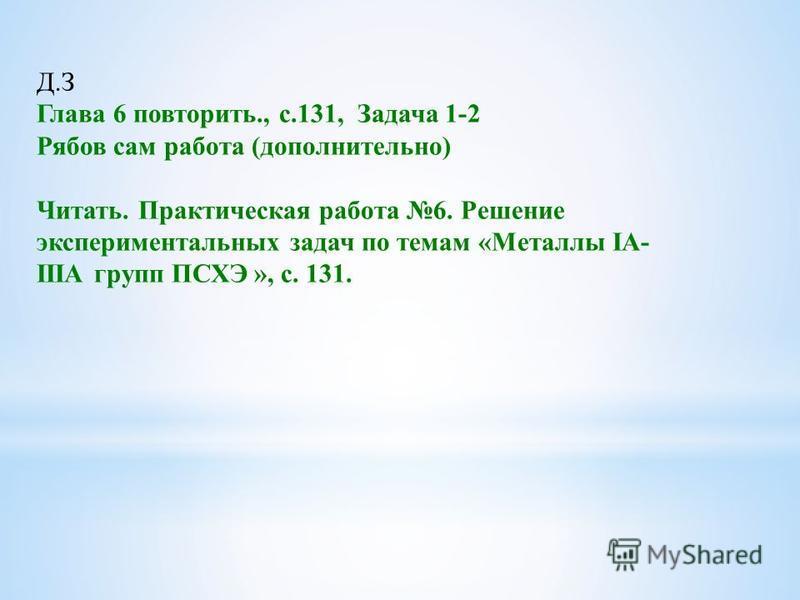 Д.З Глава 6 повторить., с.131, Задача 1-2 Рябов сам работа (дополнительно) Читать. Практическая работа 6. Решение экспериментальных задач по темам «Металлы IА- IIIА групп ПСХЭ », с. 131.
