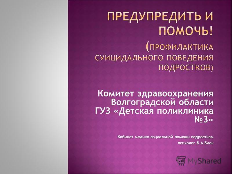 Комитет здравоохранения Волгоградской области ГУЗ «Детская поликлиника 3» Кабинет медико-социальной помощи подросткам психолог В.А.Блок