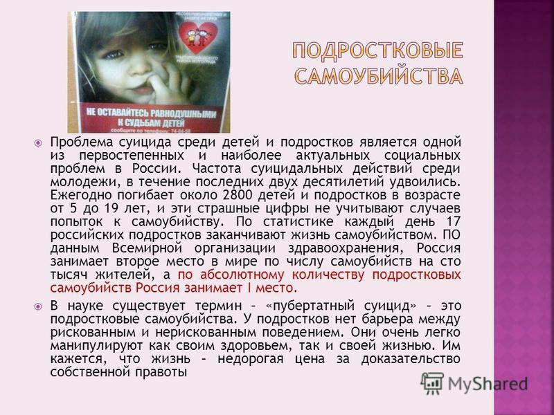 Проблема суицида среди детей и подростков является одной из первостепенных и наиболее актуальных социальных проблем в России. Частота суицидальных действий среди молодежи, в течение последних двух десятилетий удвоились. Ежегодно погибает около 2800 д