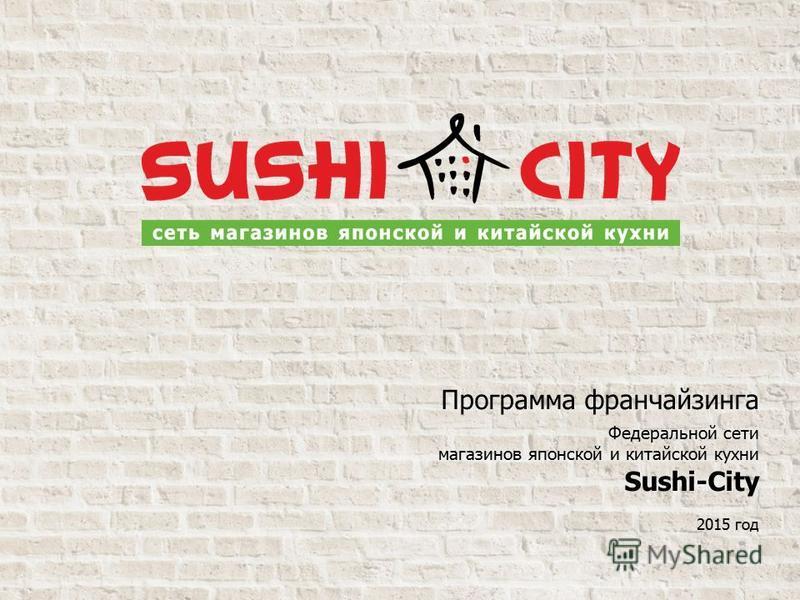 Программа франчайзингнга Федеральной сети магазинов японской и китайской кухни Sushi-City 2015 год