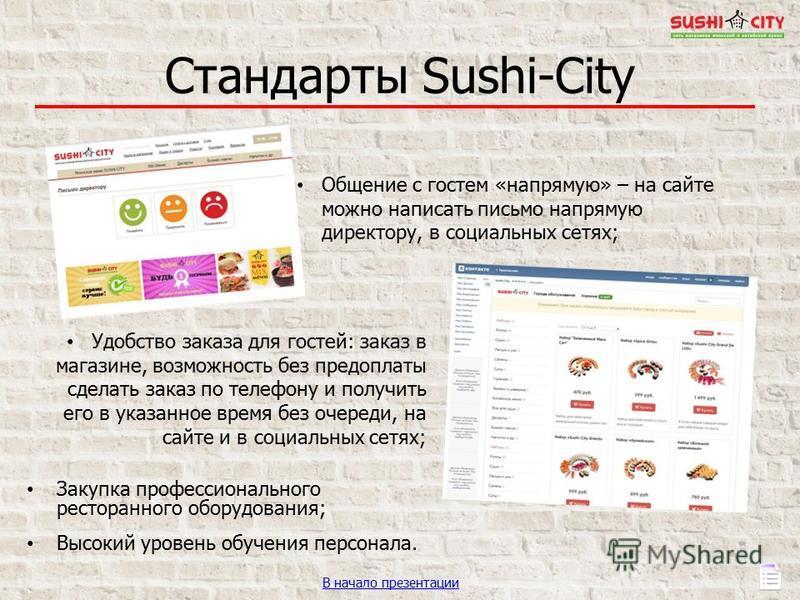 Стандарты Sushi-City Закупка профессионального ресторанного оборудования; Высокий уровень обучения персонала. В начало презентации Общение с гостем «напрямую» – на сайте можно написать письмо напрямую директору, в социальных сетях; Удобство заказа дл