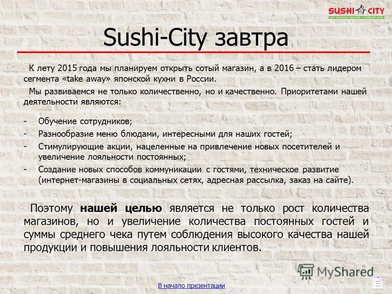 Sushi-City завтра К лету 2015 года мы планируем открыть сотый магазин, а в 2016 – стать лидером сегмента «take away» японской кухни в России. Мы развиваемся не только количественно, но и качественно. Приоритетами нашей деятельности являются: -Обучени