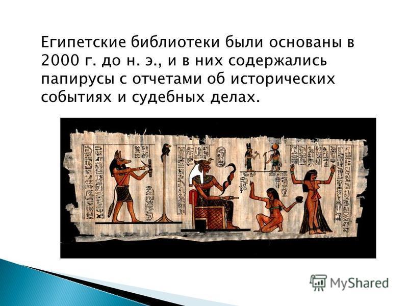 Египетские библиотеки были основаны в 2000 г. до н. э., и в них содержались папирусы с отчетами об исторических событиях и судебных делах.