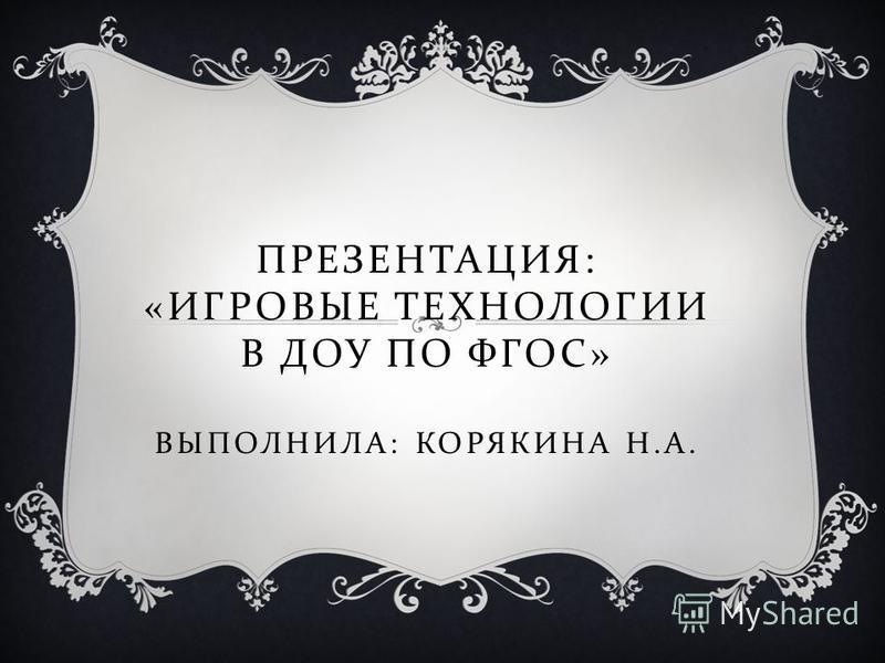 ПРЕЗЕНТАЦИЯ : « ИГРОВЫЕ ТЕХНОЛОГИИ В ДОУ ПО ФГОС » ВЫПОЛНИЛА : КОРЯКИНА Н. А.