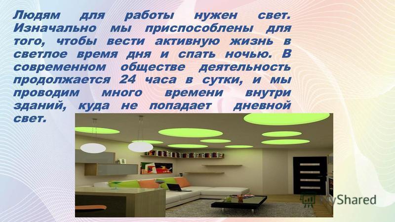 Людям для работы нужен свет. Изначально мы приспособлены для того, чтобы вести активную жизнь в светлое время дня и спать ночью. В современном обществе деятельность продолжается 24 часа в сутки, и мы проводим много времени внутри зданий, куда не попа