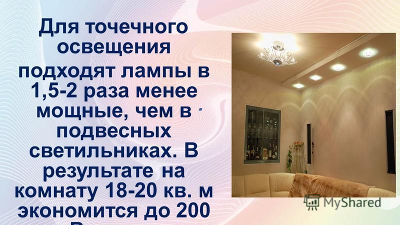 . Для точечного освещения подходят лампы в 1,5-2 раза менее мощные, чем в подвесных светильниках. В результате на комнату 18-20 кв. м экономится до 200 к Вт.ч в год
