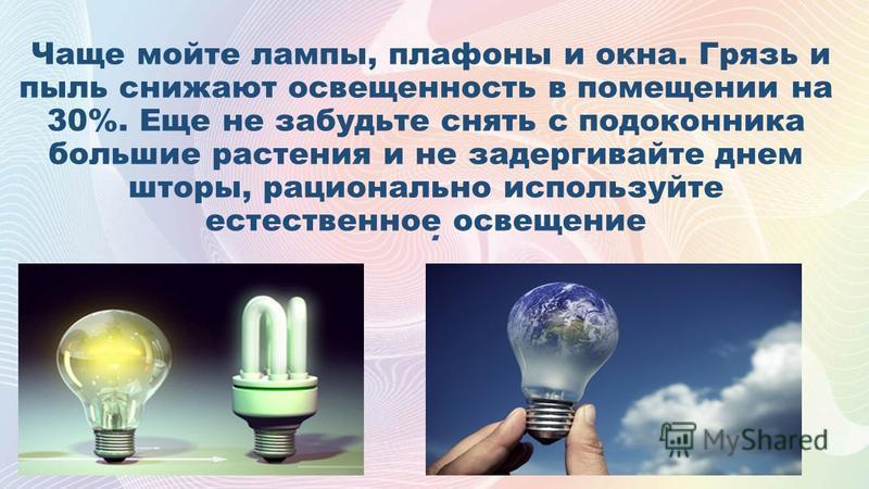 . Чаще мойте лампы, плафоны и окна. Грязь и пыль снижают освещенность в помещении на 30%. Еще не забудьте снять с подоконника большие растения и не задергивайте днем шторы, рационально используйте естественное освещение