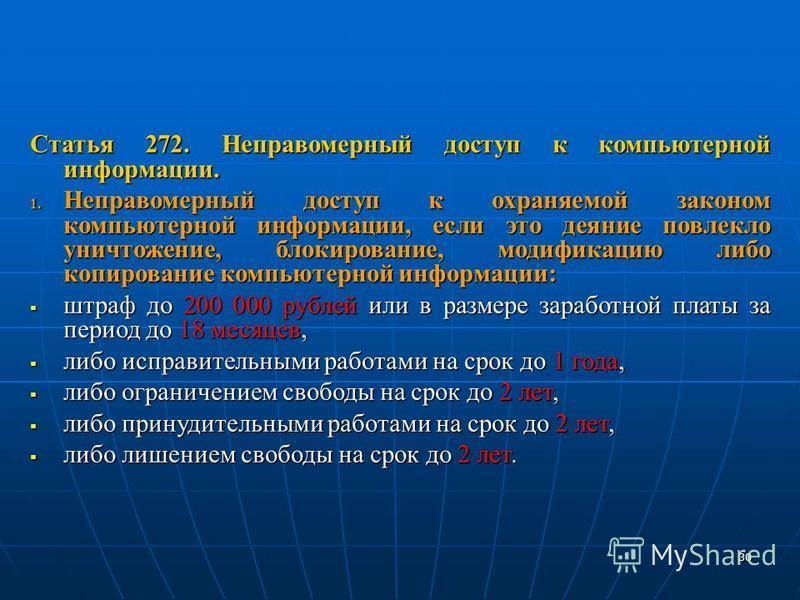 Статья 272. Неправомерный доступ к компьютерной информации. 1. Неправомерный доступ к охраняемой законом компьютерной информации, если это деяние повлекло уничтожение, блокирование, модификацию либо копирование компьютерной информации: штраф до 200 0