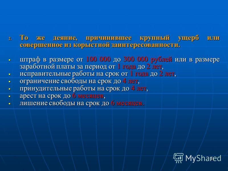 2. То же деяние, причинившее крупный ущерб или совершенное из корыстной заинтересованности. штраф в размере от 100 000 до 300 000 рублей или в размере заработной платы за период от 1 года до 2 лет, штраф в размере от 100 000 до 300 000 рублей или в р