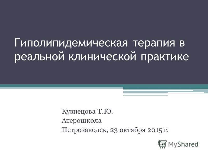 Гиполипидемическая терапия в реальной клинической практике Кузнецова Т.Ю. Атерошкола Петрозаводск, 23 октября 2015 г.