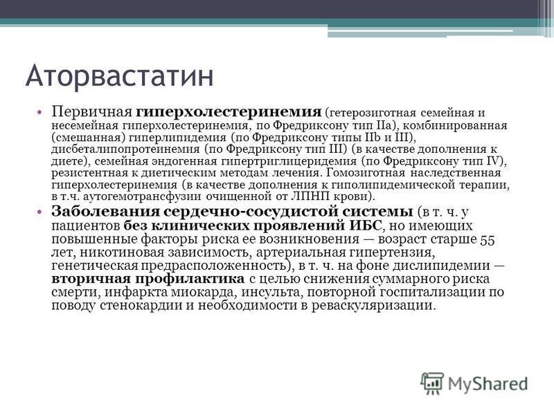 Аторвасталин Первичная гиперхолестеринемия (гетерозиготная семейная и несемейная гиперхолестеринемия, по Фредриксону тип IIa), комбинированная (смешанная) гиперлипидемия (по Фредриксону типы IIb и III), дисбеталипопротеинемия (по Фредриксону тип III)