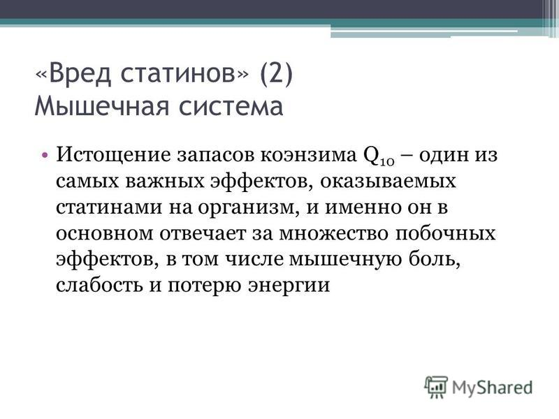 «Вред сталинов» (2) Мышечная система Истощение запасов коэнзима Q 10 – один из самых важных эффектов, оказываемых стати нами на организм, и именно он в основном отвечает за множество побочных эффектов, в том числе мышечную боль, слабость и потерю эне