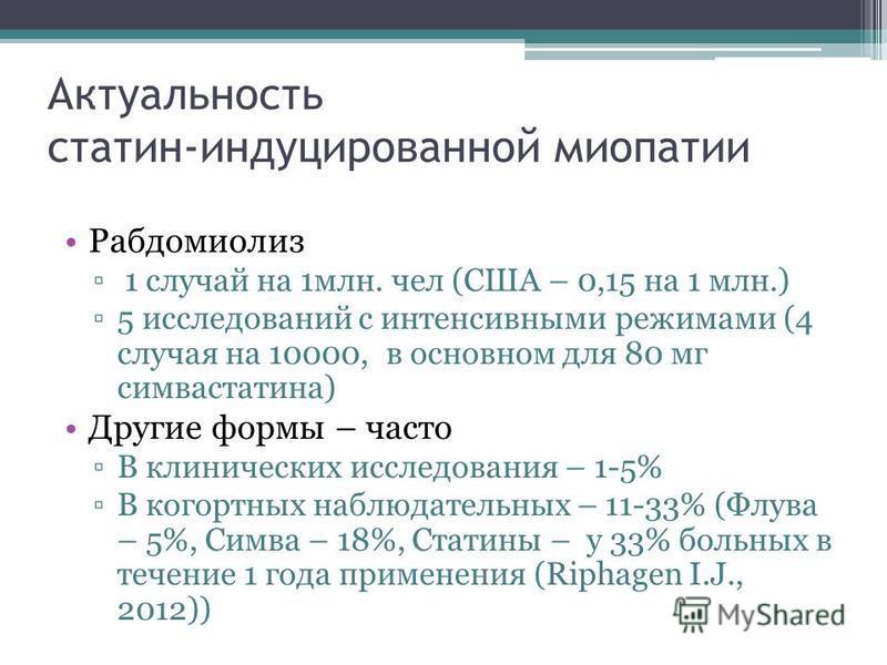 Актуальность сталин-индуцированной миопатии Рабдомиолиз 1 случай на 1 млн. чел (США – 0,15 на 1 млн.) 5 исследований с интенсивными режимами (4 случая на 10000, в основном для 80 мг симвастати на) Другие формы – часто В клинических исследования – 1-5