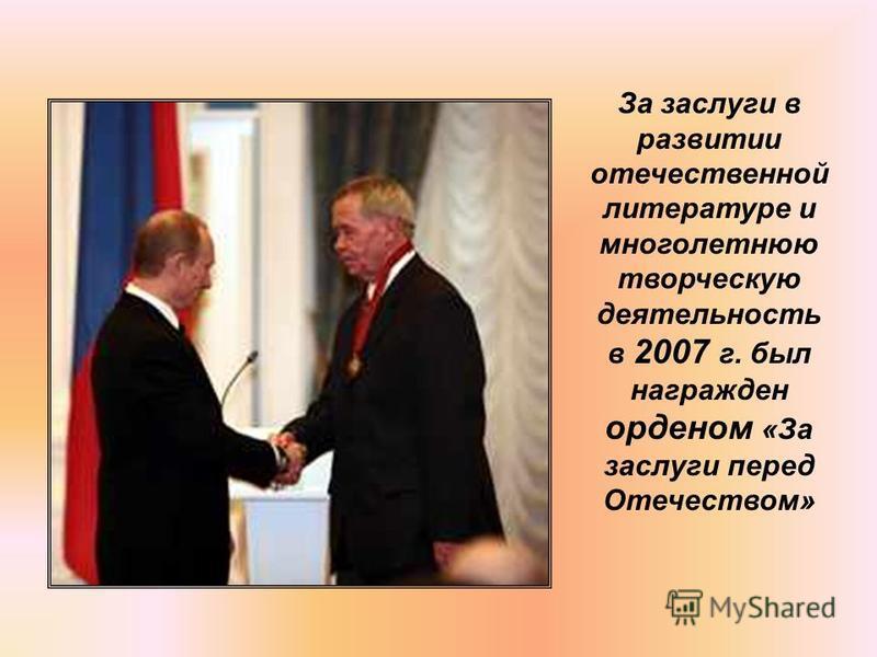 За заслуги в развитии отечественной литературе и многолетнюю творческую деятельность в 2007 г. был награжден орденом «За заслуги перед Отечеством»