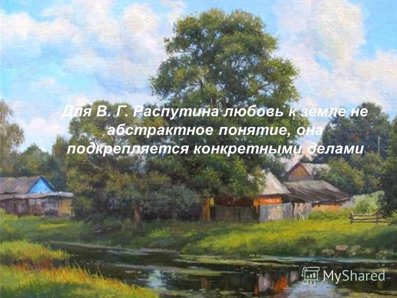 Для В. Г. Распутина любовь к земле не абстрактное понятие, она подкрепляется конкретными делами