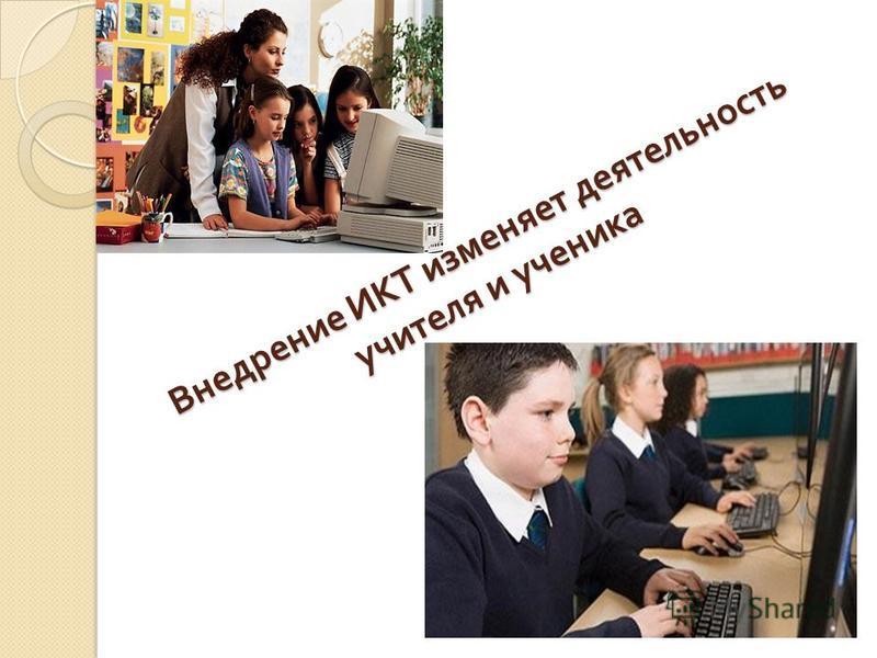 Внедрение ИКТ изменяет деятельность учителя и ученика