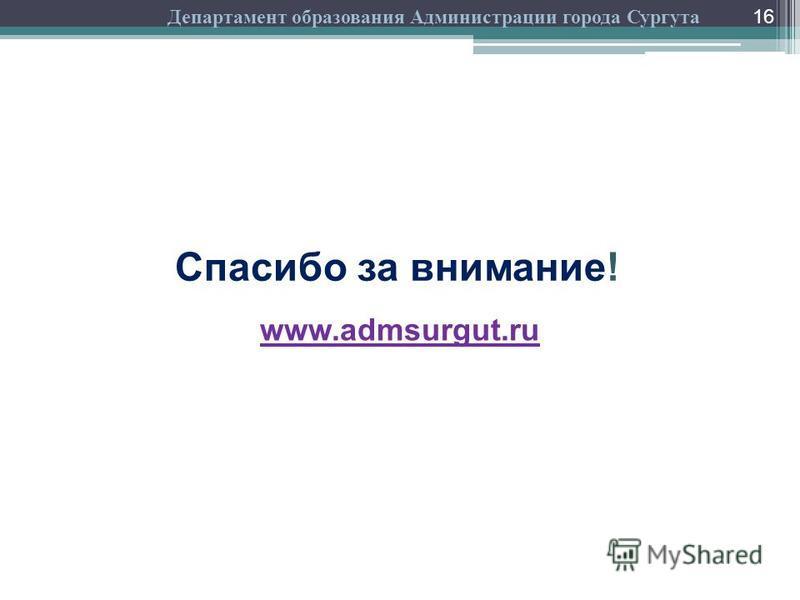 16 Спасибо за внимание! www.admsurgut.ru Департамент образования Администрации города Сургута