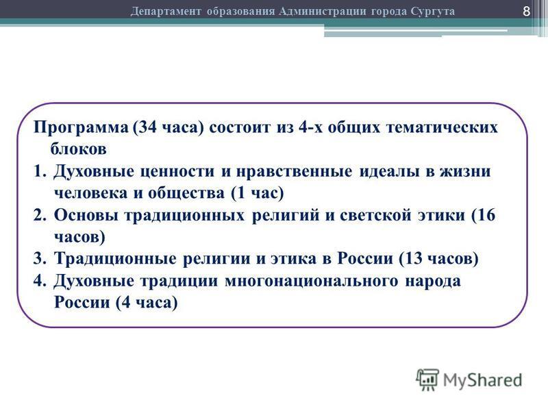 8 Департамент образования Администрации города Сургута Программа (34 часа) состоит из 4-х общих тематических блоков 1. Духовные ценности и нравственные идеалы в жизни человека и общества (1 час) 2. Основы традиционных религий и светской этики (16 час