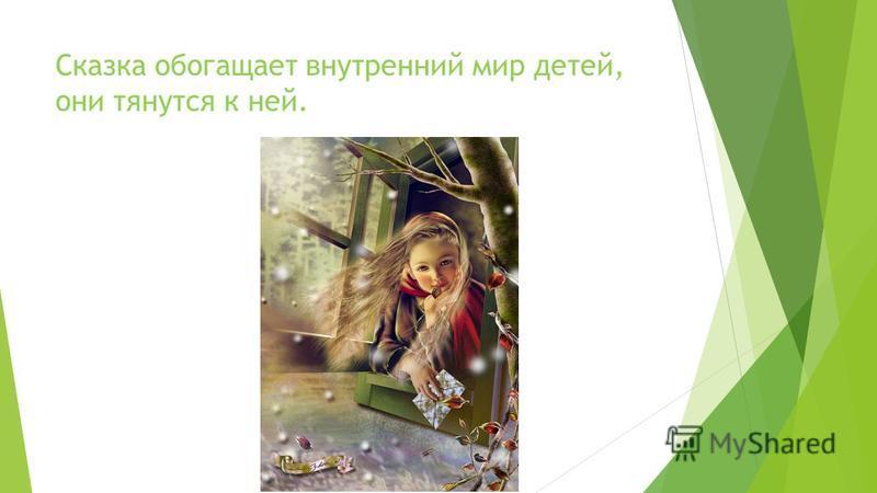 Сказка обогащает внутренний мир детей, они тянутся к ней.