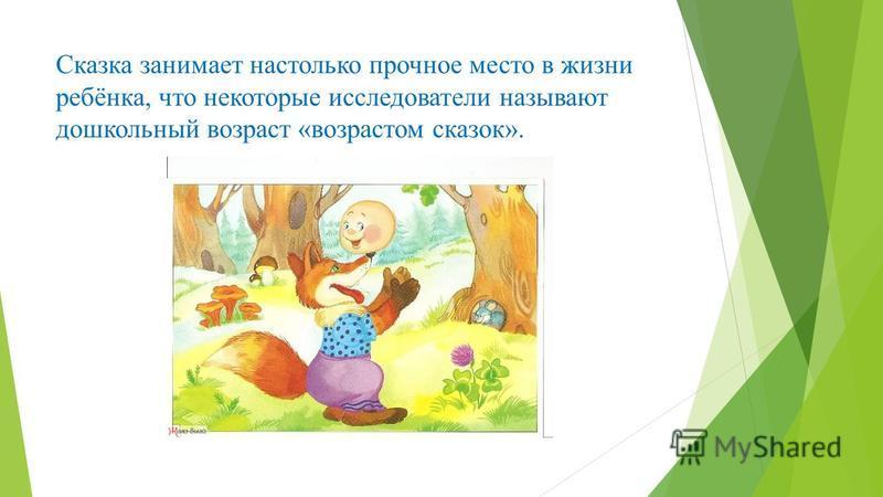 Сказка занимает настолько прочное место в жизни ребёнка, что некоторые исследователи называют дошкольный возраст «возрастом сказок».