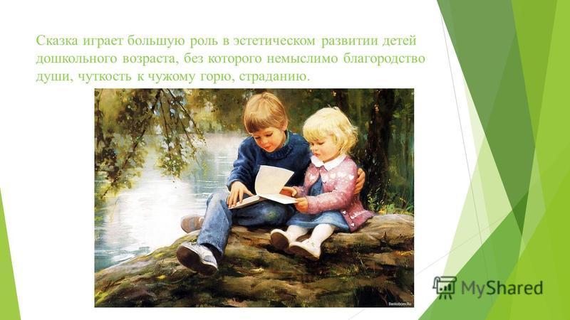 Сказка играет большую роль в эстетическом развитии детей дошкольного возраста, без которого немыслимо благородство души, чуткость к чужому горю, страданию.
