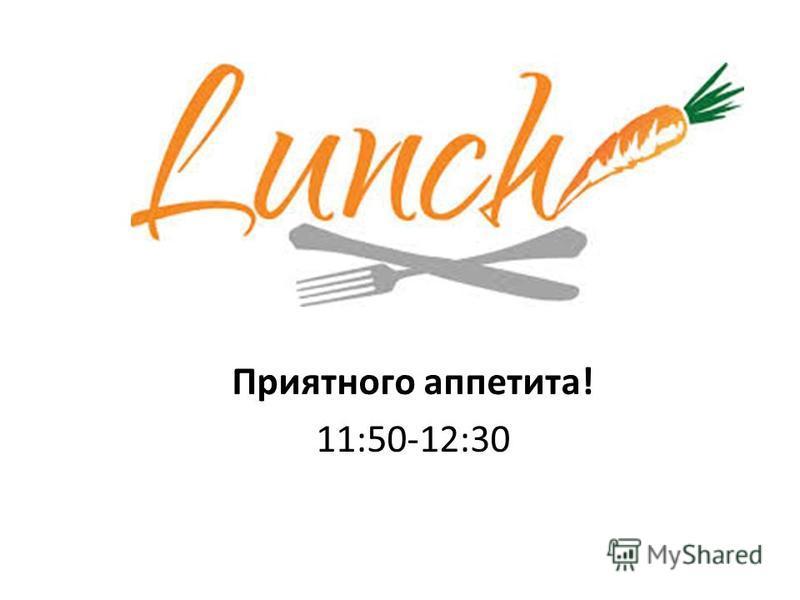 Приятного аппетита! 11:50-12:30