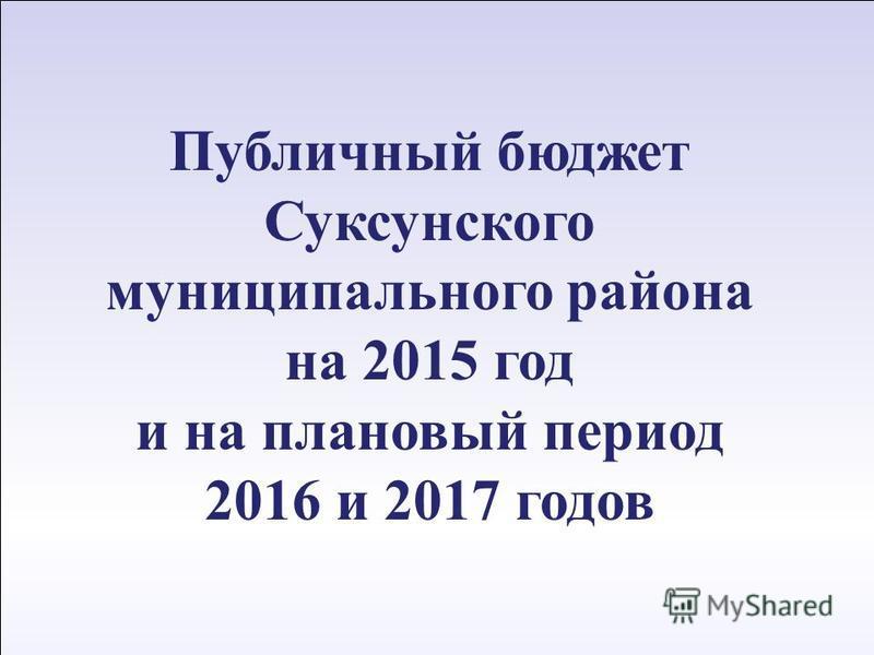 1 12 апреля 2011 г. Публичный бюджет Суксунского муниципального района на 2015 год и на плановый период 2016 и 2017 годов