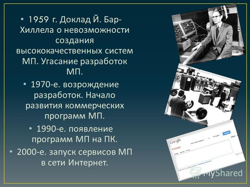 1959 г. Доклад Й. Бар - Хиллела о невозможности создания высококачественных систем МП. Угасание разработок МП. 1970- е. возрождение разработок. Начало развития коммерческих программ МП. 1990- е. появление программ МП на ПК. 2000- е. запуск сервисов М
