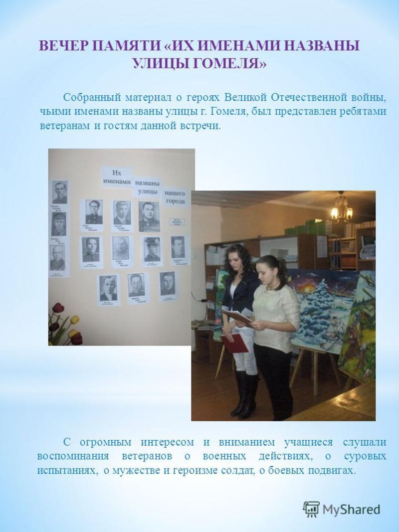 Собранный материал о героях Великой Отечественной войны, чьими именами названы улицы г. Гомеля, был представлен ребятами ветеранам и гостям данной встречи. С огромным интересом и вниманием учащиеся слушали воспоминания ветеранов о военных действиях,