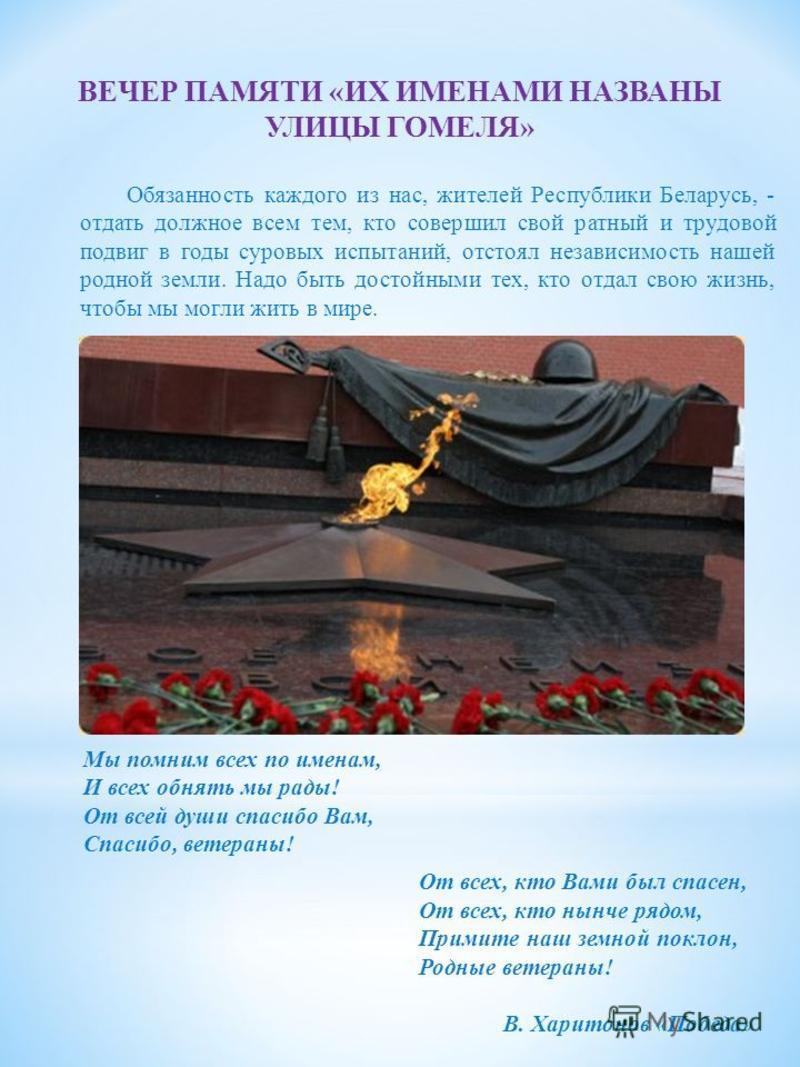 Обязанность каждого из нас, жителей Республики Беларусь, - отдать должное всем тем, кто совершил свой ратный и трудовой подвиг в годы суровых испытаний, отстоял независимость нашей родной земли. Надо быть достойными тех, кто отдал свою жизнь, чтобы м