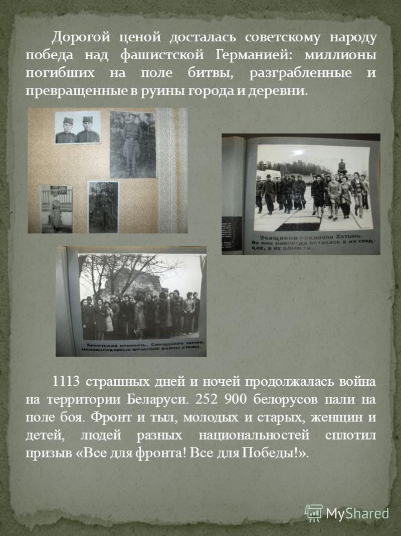 Дорогой ценой досталась советскому народу победа над фашистской Германией: миллионы погибших на поле битвы, разграбленные и превращенные в руины города и деревни. 1113 страшных дней и ночей продолжалась война на территории Беларуси. 252 900 белорусов