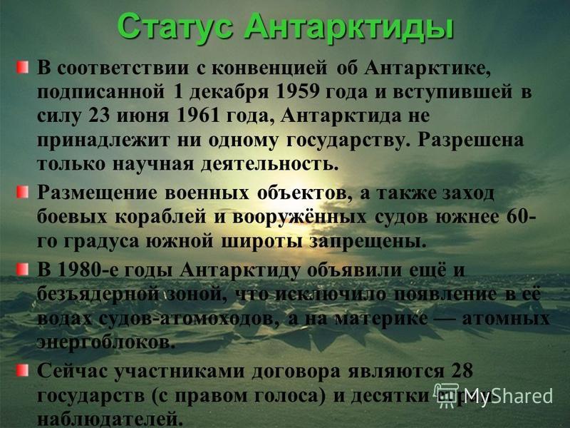 Статус Антарктиды В соответствии с конвенцией об Антарктике, подписанной 1 декабря 1959 года и вступившей в силу 23 июня 1961 года, Антарктида не принадлежит ни одному государству. Разрешена только научная деятельность. Размещение военных объектов, а