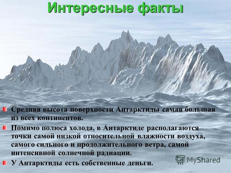 Интересные факты Средняя высота поверхности Антарктиды самая большая из всех континентов. Помимо полюса холода, в Антарктиде располагаются точки самой низкой относительной влажности воздуха, самого сильного и продолжительного ветра, самой интенсивной