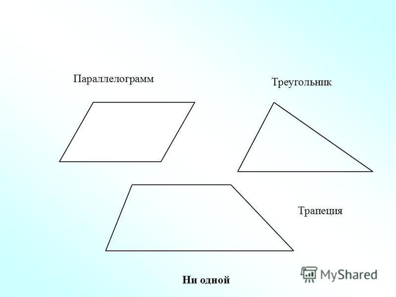 Параллелограмм Треугольник Трапеция Ни одной
