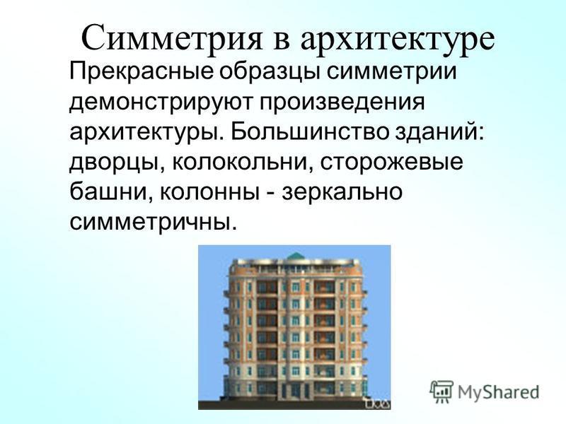 Симметрия в архитектуре Прекрасные образцы симметрии демонстрируют произведения архитектуры. Большинство зданий: дворцы, колокольни, сторожевые башни, колонны - зеркально симметричны.
