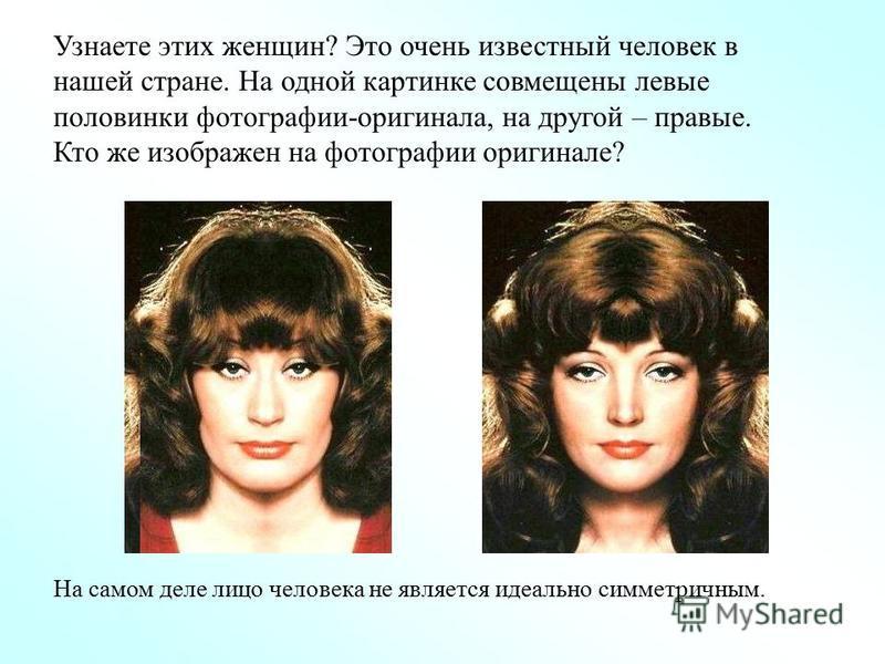 Узнаете этих женщин? Это очень известный человек в нашей стране. На одной картинке совмещены левые половинки фотографии-оригинала, на другой – правые. Кто же изображен на фотографии оригинале? На самом деле лицо человека не является идеально симметри