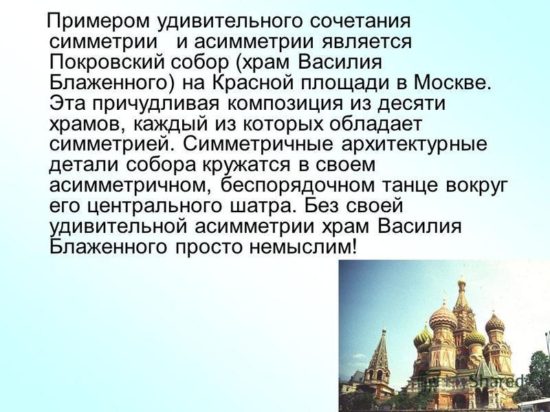 Примером удивительного сочетания симметрии и асимметрии является Покровский собор (храм Василия Блаженного) на Красной площади в Москве. Эта причудливая композиция из десяти храмов, каждый из которых обладает симметрией. Симметричные архитектурные де