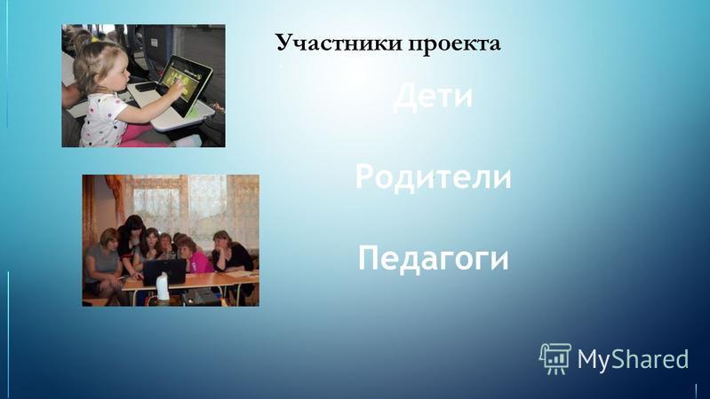 Участники проекта Дети Родители Педагоги