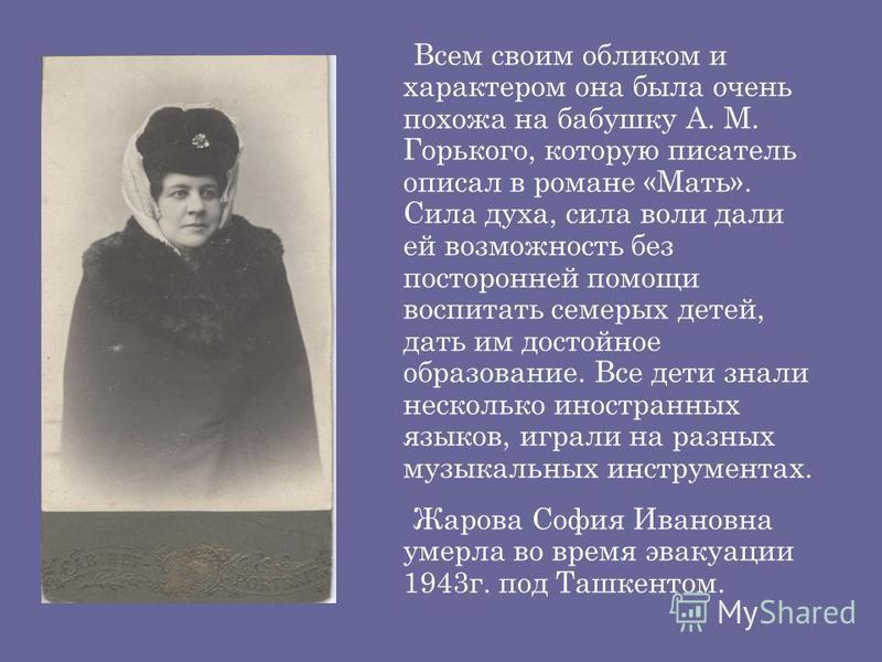 Всем своим обликом и характером она была очень похожа на бабушку А. М. Горького, которую писатель описал в романе «Мать». Сила духа, сила воли дали ей возможность без посторонней помощи воспитать семерых детей, дать им достойное образование. Все дети