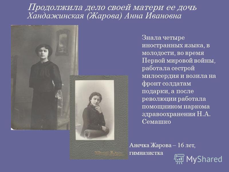 Продолжила дело своей матери ее дочь Хандажинская (Жарова) Анна Ивановна Знала четыре иностранных языка, в молодости, во время Первой мировой войны, работала сестрой милосердия и возила на фронт солдатам подарки, а после революции работала помощником