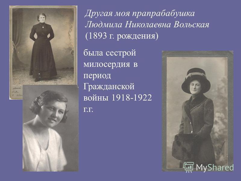Другая моя прапрабабушка Людмила Николаевна Вольская (1893 г. рождения) была сестрой милосердия в период Гражданской войны 1918-1922 г.г.