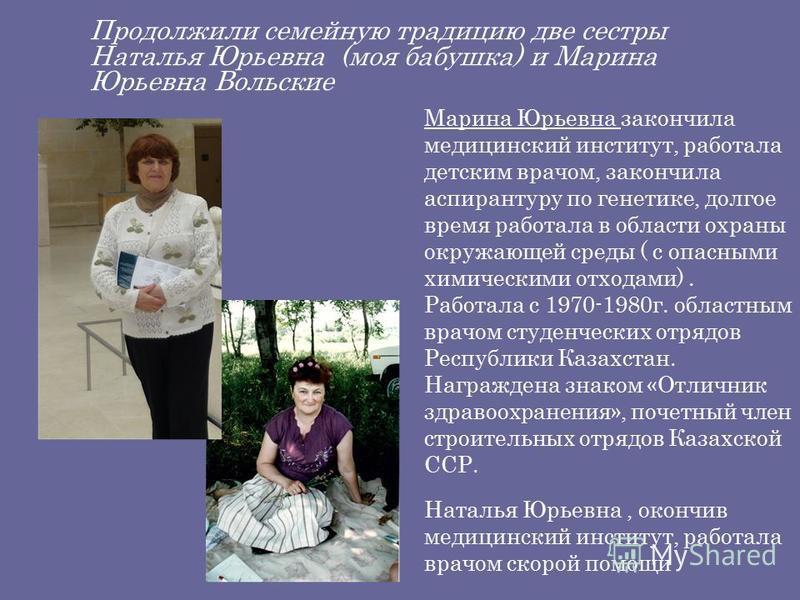 Продолжили семейную традицию две сестры Наталья Юрьевна (моя бабушка) и Марина Юрьевна Вольские Марина Юрьевна закончила медицинский институт, работала детским врачом, закончила аспирантуру по генетике, долгое время работала в области охраны окружающ