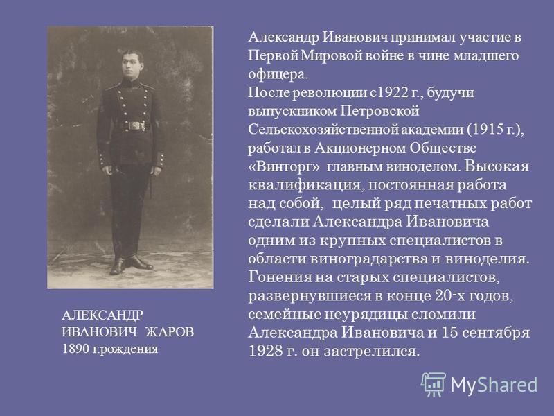 АЛЕКСАНДР ИВАНОВИЧ ЖАРОВ 1890 г.рождения Александр Иванович принимал участие в Первой Мировой войне в чине младшего офицера. После революции с 1922 г., будучи выпускником Петровской Сельскохозяйственной академии (1915 г.), работал в Акционерном Общес