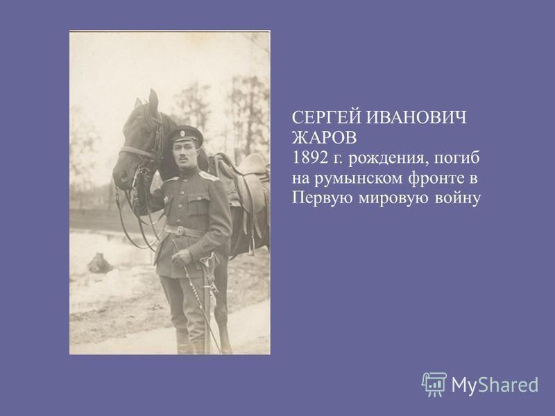 СЕРГЕЙ ИВАНОВИЧ ЖАРОВ 1892 г. рождения, погиб на румынском фронте в Первую мировую войну